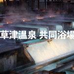 「草津温泉の共同浴場(公衆浴場)」外湯めぐりで日帰り入浴を堪能。